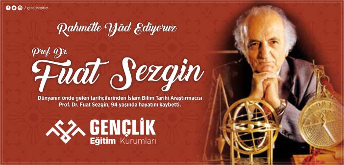 Prof. Dr. Fuat Sezgin'i Rahmetle Yâd Ediyoruz
